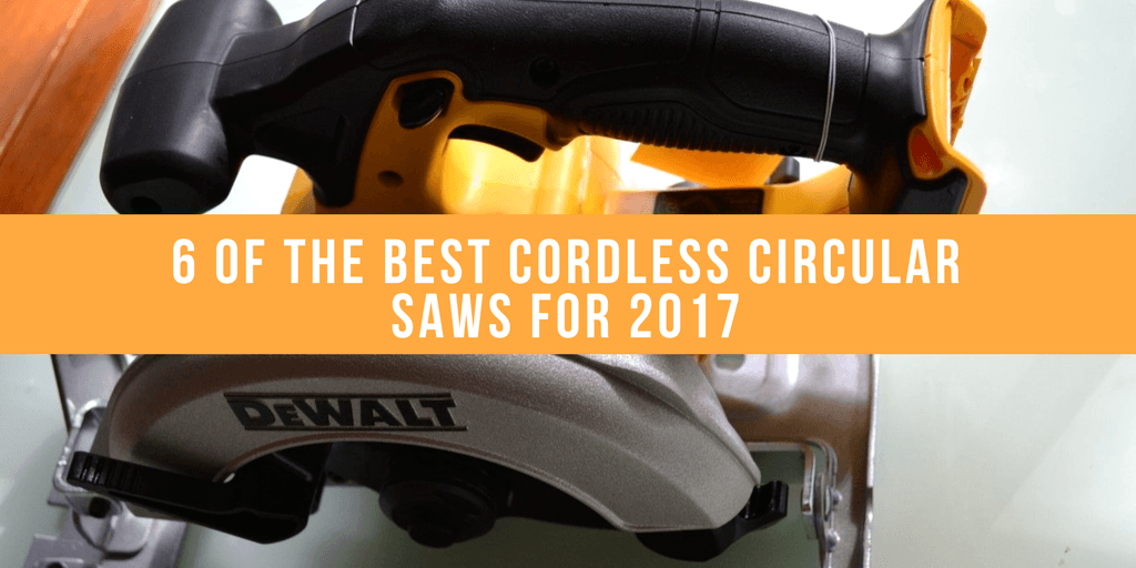 6 Of The Best Cordless Circular Saws For 2017